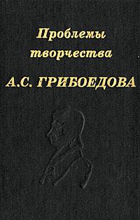 Проблемы творчества А. С. Грибоедова горе от ума