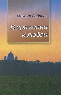Михаил Лобанов В сражении и любви радха бернье духовное возрождение человечества лекции и беседы