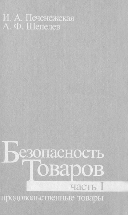 И. А. Печенежская, А. Ф. Шепелев. Безопасность товаров. Часть 1. Продовольственные товары