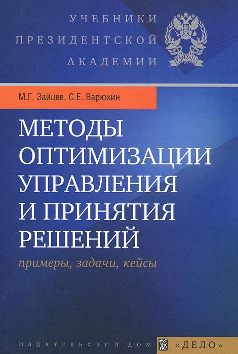 М. Г. Зайцев, С. Е. Варюхин. Методы оптимизации управления и принятия решений. Примеры, задачи, кейсы