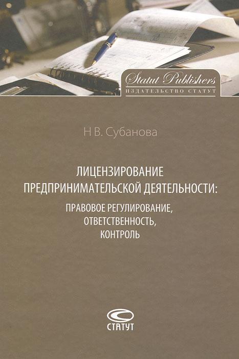 Н. В. Субанова. Лицензирование предпринимательской деятельности. Правовое регулирование, ответственность, контроль