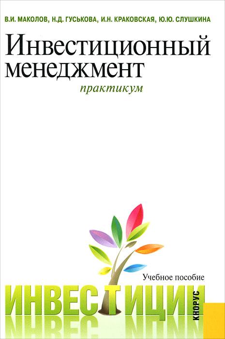 В. И. Маколов, Н. Д. Гуськова, И. Н. Краковская, Ю. Ю. Слушкина. Инвестиционный менеджмент. Практикум
