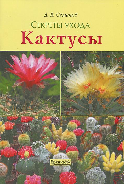 Д. В. Семенов Кактусы. Секреты ухода  д в семенов кактусы