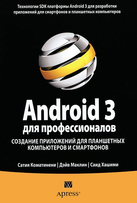 Сатия Коматинени, Дэйв Маклин, Саид Хашими. Android 3 для профессионалов. Создание приложений для планшетных компьютеров и смартфонов