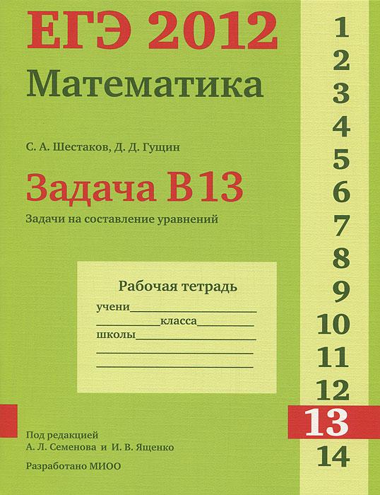 С. А. Шестаков, Д. Д. Гущин ЕГЭ 2012. Математика. Задача В13. Задачи на составление уравнений. Рабочая тетрадь