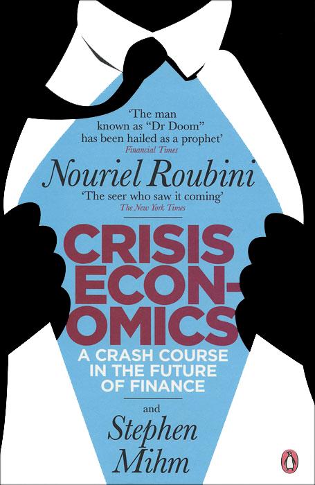 Nouriel Roubini, Stephen Mihm. Crisis Economics: A Crash Course in the Future of Finance