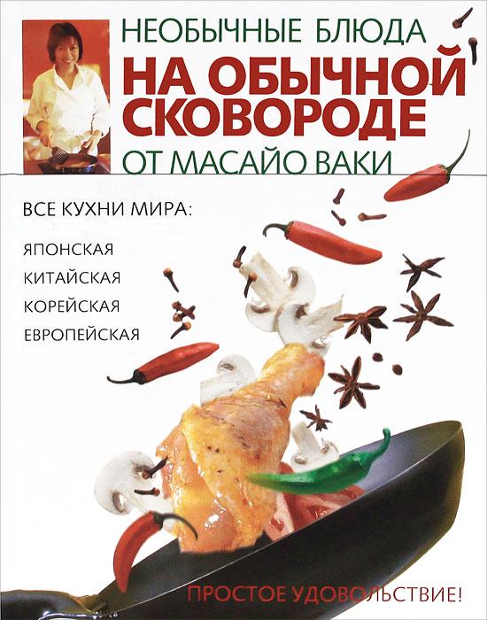 Ваки Масайо Необычные блюда на обычной сковороде