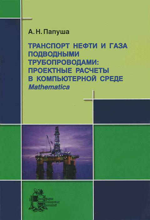 Транспорт нефти и газа подводными трубопроводами. Проектные расчеты в компьютерной среде Mathematica (+ CD-ROM)