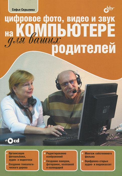 Софья Скрылина Цифровое фото, видео и звук на компьютере для ваших родителей (+ CD-ROM)
