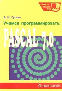 А. И. Гусева. Учимся программировать: Pascal 7.0