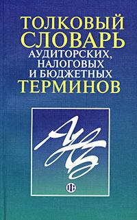 Толковый словарь аудиторских, налоговых и бюджетных терминов