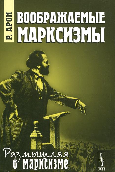 Р. Арон Воображаемые марксизмы раймон арон раймон арон мемуары 50 лет размышлений о политике