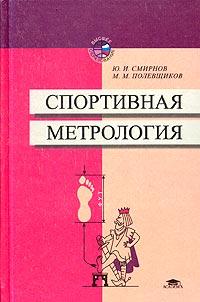 Ю. И. Смирнов, М. М. Полевщиков. Спортивная метрология. Учебное пособие