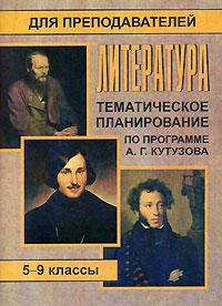 Литература. 5-9 классы. Тематическое планирование по программе А. Г. Кутузова