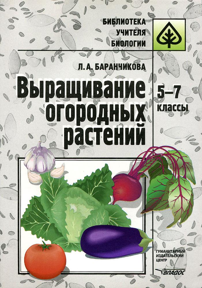 Выращивание огородных растений. 5-7 класс. Методическое пособие