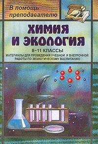 Химия и экология: 8-11 классы. Материалы для проведения учебной и внеурочной работы по экологическому воспитанию