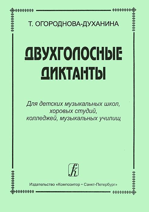 Т. Огороднова-Духанина. Двухголосные диктанты. Для детских музыкальных школ, хоровых студий, колледжей, музыкальных училищ