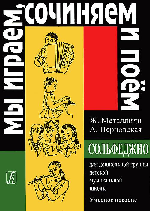 Ж. Металлиди, А. Перцовская. Мы играем, сочиняем и поем. Сольфеджио для дошкольной группы детской музыкальной школы