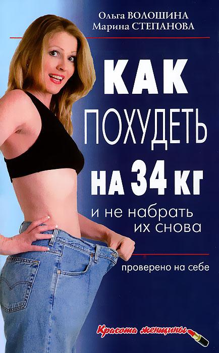 Ольга Волошина, Марина Степанова Как похудеть на 34 кг и не набрать их снова. Проверено на себе