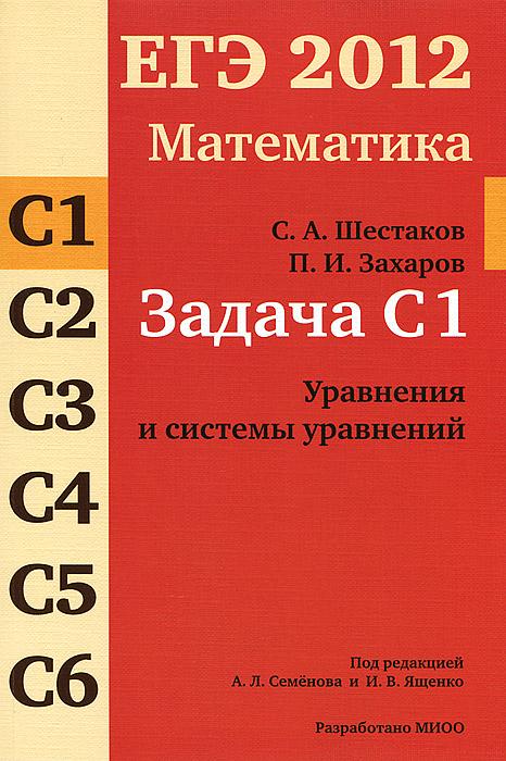 С. А. Шестаков, П. И. Захаров ЕГЭ 2012. Математика. Задача С1. Уравнения и системы уравнений