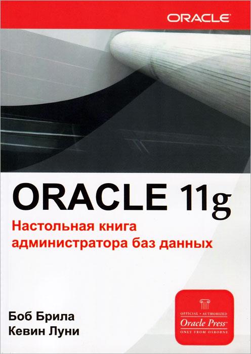 Боб Брила, Кевин Луни. Oracle 11g. Настольная книга администратора баз данных