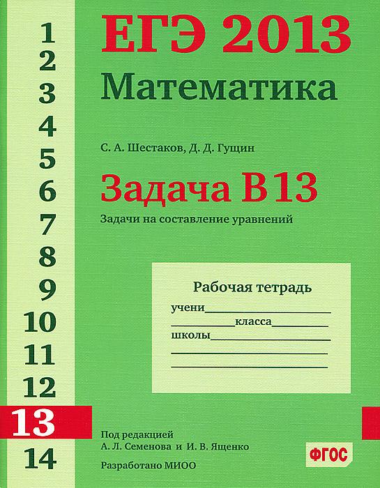 С. А. Шестаков, Д. Д. Гущин ЕГЭ 2013. Математика. Задача В13. Задачи на составление уравнений. Рабочая тетрадь