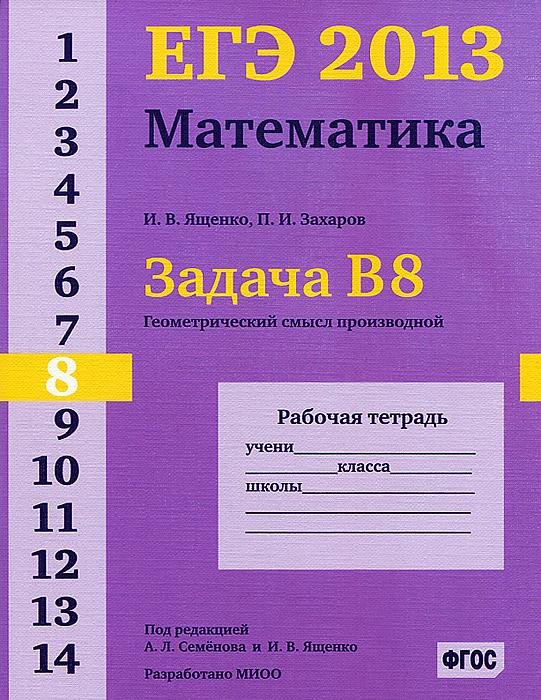 И. В. Ященко, П. И. Захаров ЕГЭ 2013. Математика. Задача В8. Геометрический смысл производной. Рабочая тетрадь