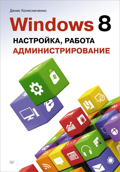 Денис Колисниченко. Windows 8. Настройка, работа, администрирование