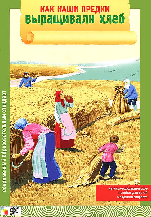 Как наши предки выращивали хлеб. Наглядно-дидактическое пособие
