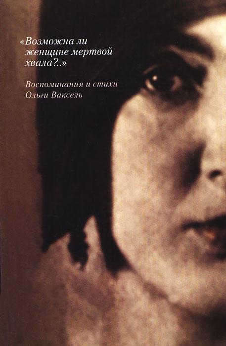 """Книга """"Возможна ли женщине мертвой хвала?.."""". Воспоминания и стихи Ольги Ваксель"""