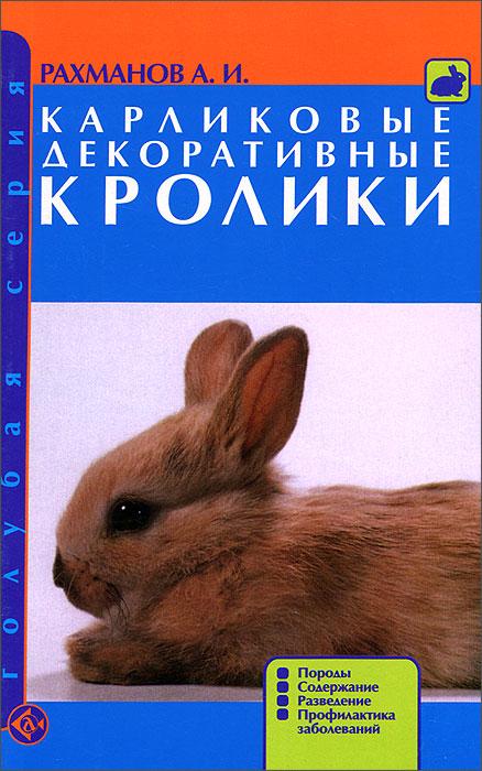 А. И. Рахманов. Карликовые декоративные кролики. Породы. Содержание. Разведение. Профилактика заболеваний