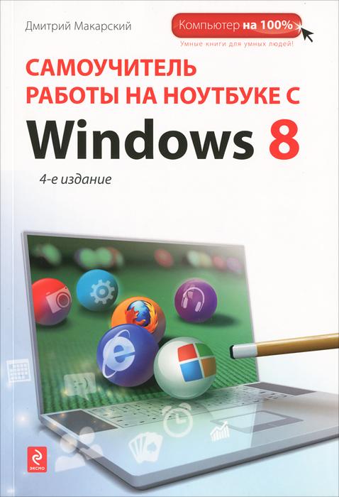 Дмитрий Макарский Самоучитель работы на ноутбуке с Windows 8