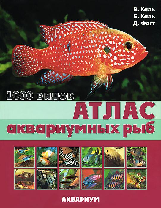 В. Каль, Б. Каль, Д. Фогт Атлас аквариумных рыб. 1000 видов аквариумистика