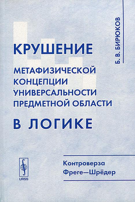 Б. В. Бирюков Крушение метафизической концепции универсальности предметной области в логике. Контроверза Фреге-Шредер