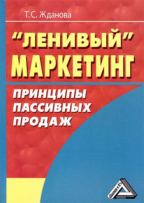 """Т. С. Жданова. """"Ленивый"""" маркетинг. Принципы пассивных продаж"""