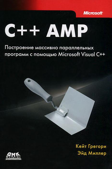 Кейт Грегори, Эйд Миллер. C++ AMP. Построение массивно параллельных программ с помощью Microsoft Visual C++