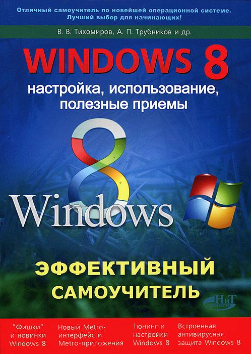 В. В. Тихомиров, А. П. Трубников, Р. Г. Прокди. Windows 8. Эффективный самоучитель. Настройка, использование, полезные приемы