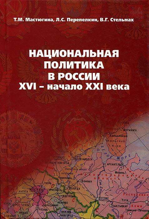 Т. М. Мастюгина, Л. С. Перепелкин, В. Г. Стельмах Национальная политика в России. XVI - начало XXI века