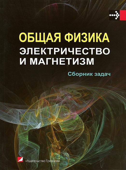 Общая физика. Электричество и магнетизм. Сборник задач