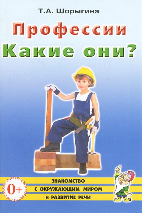 Т. А. Шорыгина Профессии. Какие они?