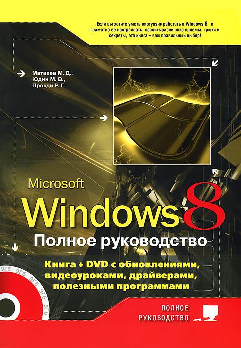 М. Д. Матвеев, М. В. Юдин, Р. Г. Прогди. Windows 8. Полное руководство (+ DVD-ROM)