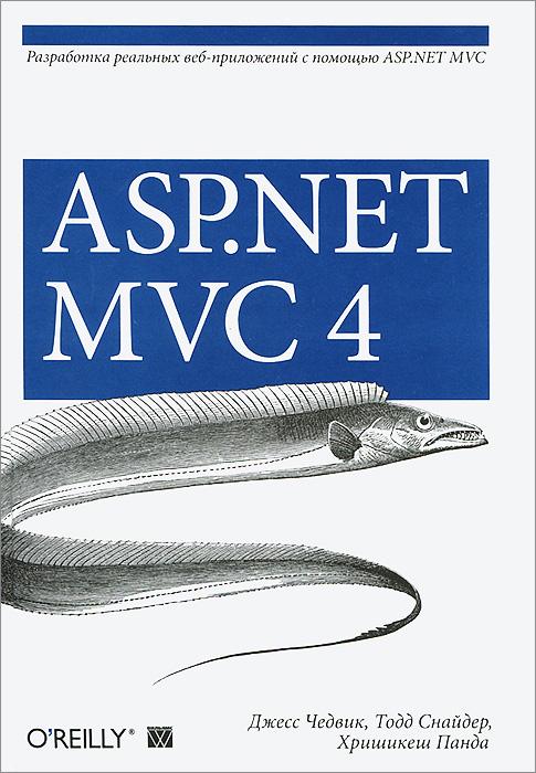 Джесс Чедвик, Тодд Снайдер, Хришикеш Панда. ASP.NET MVC 4. Разработка реальных веб-приложений с помощью ASP.NET MVC