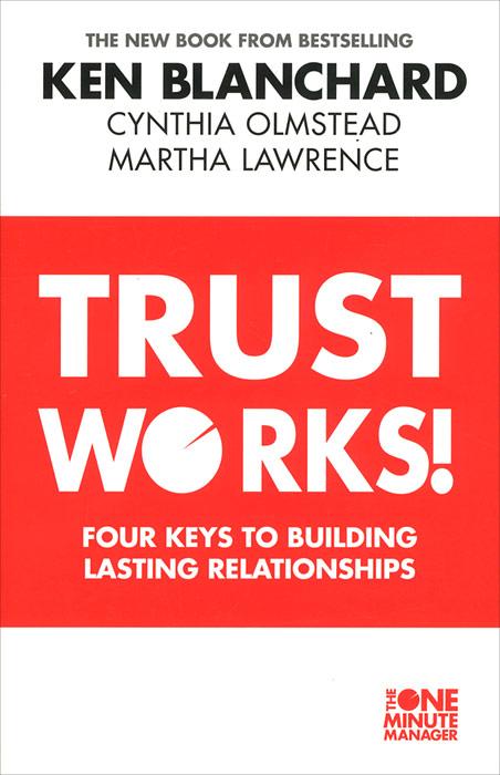 Trust Works! Four Keys to Building Lasting Relationships