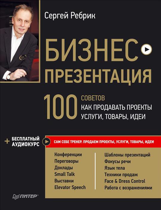 Сергей Ребрик Бизнес-презентация. 100 советов, как продавать проекты, услуги, товары, идеи куплю бизнес предложения в томске