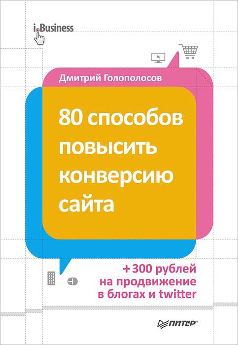 Дмитрий Голополосов. 80 способов повысить конверсию сайта