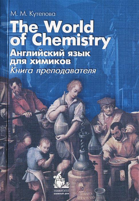 М. М. Кутепова. The World of Chemistry. Английский язык для химиков. Книга преподавателя
