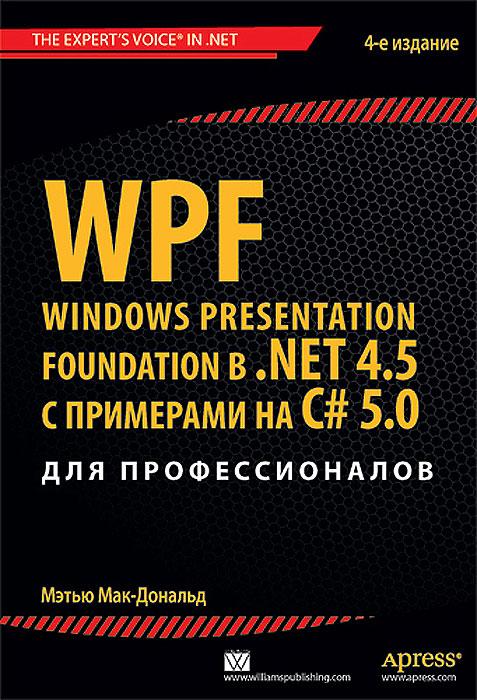 Мэтью Мак-Дональд. WPF: Windows Presentation Foundation в .NET 4.5 с примерами на C# 5.0 для профессионалов