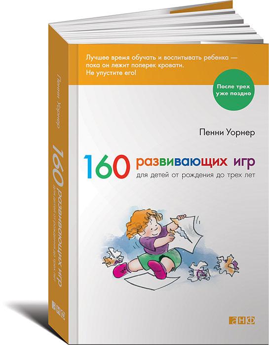 Пенни Уорнер. 160 развивающих игр для детей от рождения до трех лет