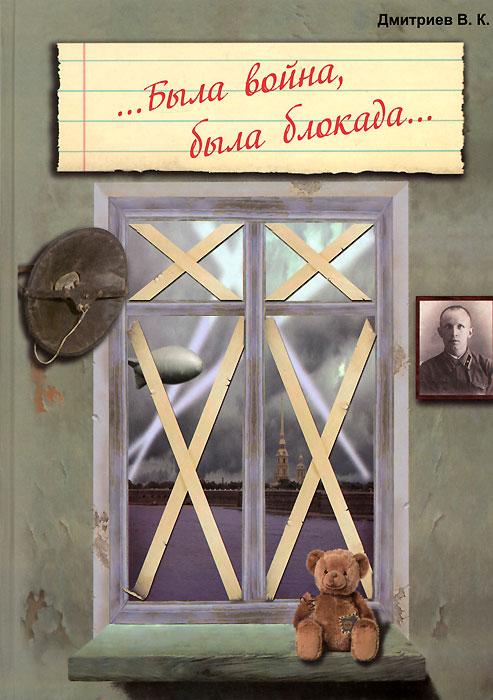 В. К. Дмитриев. ...Была война, была блокада...