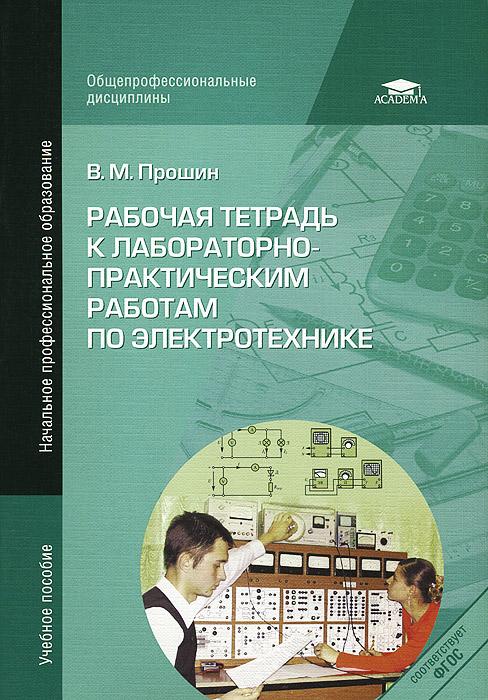 В. М. Прошин Рабочая тетрадь к лабораторно-практическим работам по электротехнике  в м прошин электротехника
